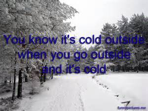 You know it's cold outside when you go outside and it's cold